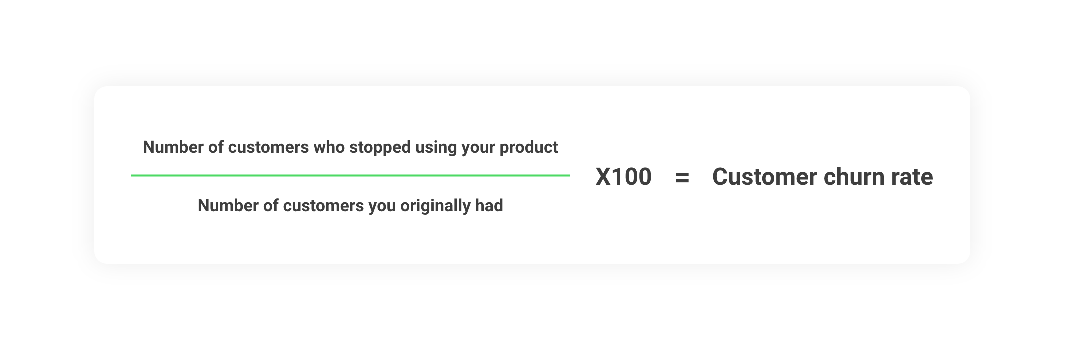 Number of customers who stopped using your product ÷ Number of customers you originally had x 100 = customer churn rate